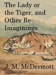 The Lady or the Tiger, and Other Re-Imaginings ebook by J. M. McDermott