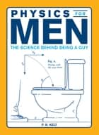 Physics for Men ebook by P.R. Kelt