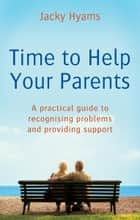 Time To Help Your Parents - A practical guide to recognising problems and providing support ebook by Jacky Hyams