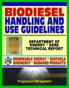 Biodiesel Fuel Handling and Use Guidelines for Users, Blenders, Distributors: Quality Specifications, Benefits and Drawbacks, Issues and Questions, Definitions, MSDS ebook by Progressive Management