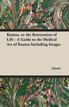Kuatsu, Or the Restoration of Life - A Guide to the Medical Art of Kuatsu - Including Images ebook by Anon.