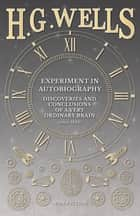 Experiment in Autobiography - Discoveries and Conclusions of a Very Ordinary Brain (since 1866) ebook by H. G. Wells