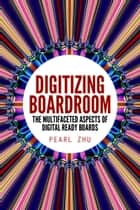 Digitizing Boardroom - The Multifaceted Aspects of Digital Ready Boards ebook by Pearl Zhu