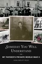 Someday You Will Understand - My Father's Private World War II ebook by Nina Wolff Feld