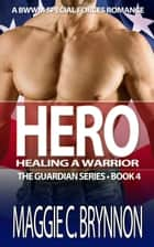 Hero: Healing a Warrior, Book 4 - The Guardian Series, #4 ebook by Maggie C. Brynnon
