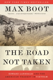 The Road Not Taken: Edward Lansdale and the American Tragedy in Vietnam eBook by Max Boot