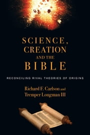 Science, Creation and the Bible - Reconciling Rival Theories of Origins ebook by Richard F. Carlson,Tremper Longman III