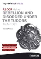 My Revision Notes OCR A2 History: Rebellion and Disorder Under the Tudors 1485-1603 ebook by Nicholas Fellows