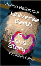 Universe Earth - A Love Story: TV / Movie Edition ebook by Vienna Bellamour