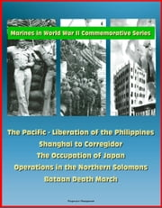 Marines in World War II Commemorative Series: The Pacific - Liberation of the Philippines, Shanghai to Corregidor, The Occupation of Japan, Operations in the Northern Solomons - Bataan Death March ebook by Progressive Management