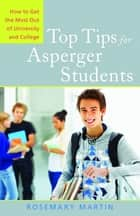 Top Tips for Asperger Students - How to Get the Most Out of University and College ebook by Rosemary Martin, Leslie Ilic, Caitlin Cooper