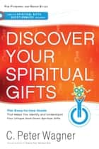 Discover Your Spiritual Gifts - The Easy-to-Use Guide That Helps You Identify and Understand Your Unique God-Given Spiritual Gifts ebook by C. Peter Wagner