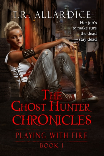 The Ghost Hunter Chronicles (Pt. 1): Playing with Fire ebook by T.R. Allardice