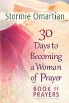 30 Days to Becoming a Woman of Prayer Book of Prayers ebook by Stormie Omartian
