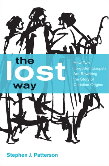 The Lost Way - How Two Forgotten Gospels Are Rewriting the Story of Christian Origins ebook by Stephen J. Patterson