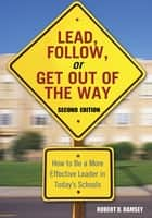 Lead, Follow, or Get Out of the Way - How to Be a More Effective Leader in Today's Schools eBook by Robert D. Ramsey