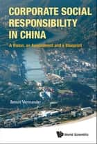 Corporate Social Responsibility In China: A Vision, An Assessment And A Blueprint ebook by Benoit Vermander