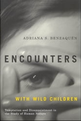 Encounters with Wild Children - Temptation and Disappointment in the Study of Human Nature ebook by Adriana S. Benzaquén