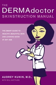 The DERMAdoctor Skinstruction Manual - The Smart Guide to Healthy, Beautiful Skin and Looking Good at Any Age ebook by Audrey Kunin, M.D., Bill Gottlieb