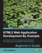 HTML5 Web Application Development By Example Beginner's guide ebook by J.M. Gustafson