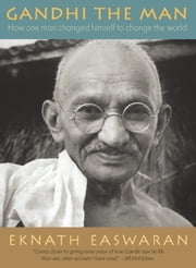 Gandhi the Man - How One Man Changed Himself to Change the World ebook by Eknath Easwaran