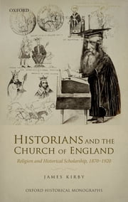 Historians and the Church of England - Religion and Historical Scholarship, 1870-1920 ebook by James Kirby