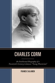"Charles Corm - An Intellectual Biography of a Twentieth-Century Lebanese ""Young Phoenician"" ebook by Franck Salameh"
