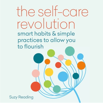 The Self-Care Revolution - smart habits & simple practices to allow you to flourish audiobook by Suzy Reading
