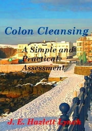 Colon Cleansing: A Simple And Practical Assessment ebook by Hazlett Lynch