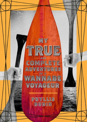 My True and Complete Adventures as a Wannabe Voyageur ebook by Phyllis Rudin
