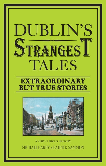 Dublin's Strangest Tales - Extraordinary but true stories ebook by Michael Barry,Patrick Sammon