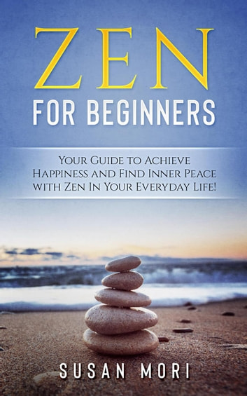 Zen: for Beginners : Your Guide to Achieving Happiness and Finding Inner Peace with Zen in Your Everyday Life ebook by Susan Mori