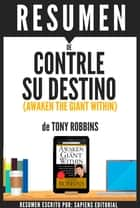Controle Su Destino: Despertando Al Gigante Que Lleva Dentro (Awaken The Giant Within): Resumen Del Libro De Anthony Robbins ebook by Sapiens Editorial