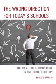 The Wrong Direction for Today's Schools - The Impact of Common Core on American Education ebook by Zarra III PhD