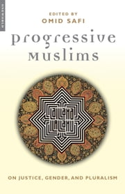 Progressive Muslims - On Justice, Gender, and Pluralism ebook by Omid Safi