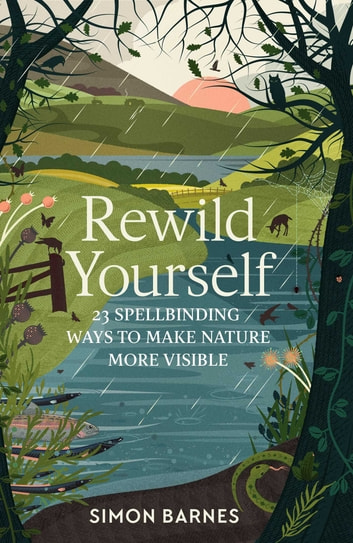 Rewild Yourself - 23 Spellbinding Ways to Make Nature More Visible ebook by Simon Barnes