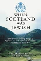When Scotland Was Jewish - DNA Evidence, Archeology, Analysis of Migrations, and Public and Family Records Show Twelfth Century Semitic Roots ebook by Elizabeth Caldwell Hirschman, Donald N. Yates