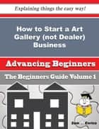 How to Start a Art Gallery (not Dealer) Business (Beginners Guide) ebook by Chastity Doughty