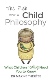 The Push for a Child Philosophy - What Children Really Need You to Know ebook by Maxine Therese