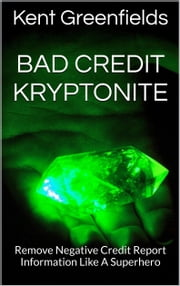 Bad Credit Kryptonite: Remove Negative Credit Report Information Like A Superhero ebook by Kent Greenfields