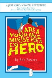 You Are a Miserable Excuse for a Hero! - Book One in the Just Make a Choice! Series ebook by Bob Powers