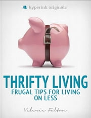 Thrifty Living: Frugal Tips for Living on Less ebook by Valerie  Fulton