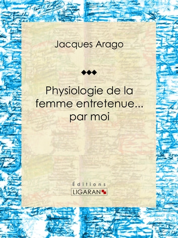 Physiologie de la femme entretenue... par moi ebook by Jacques Arago,Ligaran