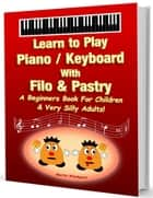 Learn to Play Piano / Keyboard with Filo & Pastry: A Beginners Book for Children & Very Silly Adults! ebook by Martin Woodward