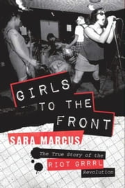 Girls to the Front - The True Story of the Riot Grrrl Revolution ebook by Sara Marcus