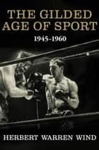The Gilded Age of Sport - 1945–1960 ebook by Herbert Warren Wind