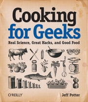 Cooking for Geeks - Real Science, Great Hacks, and Good Food ebook by Jeff Potter