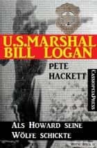 U.S. Marshal Bill Logan 12: Als Howard seine Wölfe schickte - Western eBook by Pete Hackett