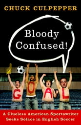 Bloody Confused! - A Clueless American Sportswriter Seeks Solace in English Soccer ebook by Chuck Culpepper