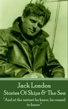 "Stories Of Ships & The Sea - ""And at the instant he knew, he ceased to know.""  ebook by Jack London"